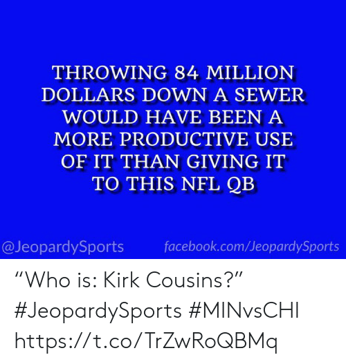 "sewer: THROWING 84 MILLION  DOLLARS DOWN A SEWER  WOULD HAVE BEEN A  MORE PRODUCTIVE USE  OF IT THAN GIVING IT  TO THIS NFL QB  @JeopardySports  facebook.com/JeopardySports ""Who is: Kirk Cousins?"" #JeopardySports #MINvsCHI https://t.co/TrZwRoQBMq"