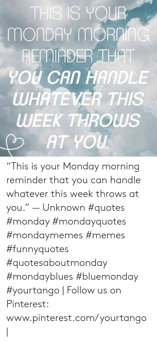 """monday morning: THS IS YOUR  MONDAY mORnInG  REMIADER THAT  YOU CAN HANDLE  WHATEVER THIS  WEEK THROWS  AT YOU """"This is your Monday morning reminder that you can handle whatever this week throws at you."""" — Unknown #quotes #monday #mondayquotes #mondaymemes #memes #funnyquotes #quotesaboutmonday #mondayblues #bluemonday #yourtango 