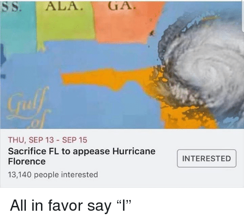 "Hurricane, Dank Memes, and Florence: THU, SEP 13 SEP 15  Sacrifice FL to appease Hurricane  Florence  13,140 people interested  INTERESTED All in favor say ""I"""