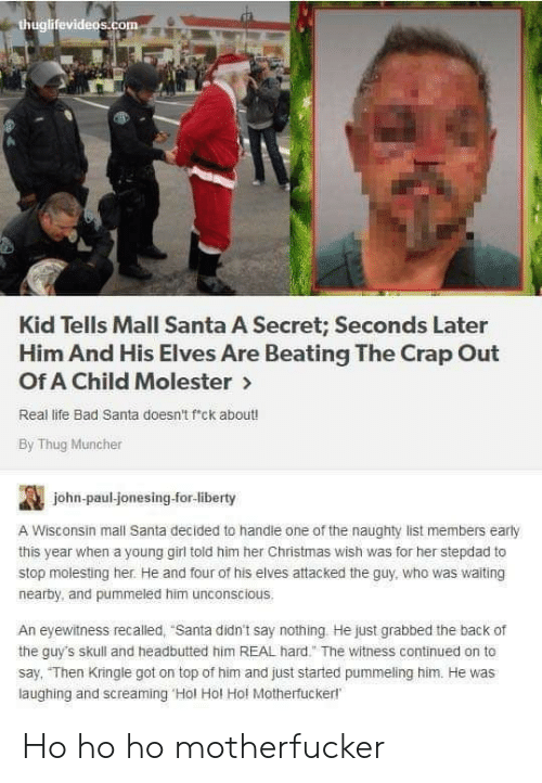 "The Guys: thuglifevideos.com  Kid Tells Mall Santa A Secret; Seconds Later  Him And His Elves Are Beating The Crap Out  Of A Child Molester>  Real life Bad Santa doesn't f'ck about!  By Thug Muncher  john-paul-jonesing-for-liberty  A Wisconsin mall Santa decided to handle one of the naughty list members early  this year when a young girl told him her Christmas wish was for her stepdad to  stop molesting her. He and four of his elves attacked the guy, who was waiting  nearby, and pummeled him unconscious.  An eyewitness recalled, ""Santa didn't say nothing He just grabbed the back of  the guy's skull and headbutted him REAL hard."" The witness continued on to  say, ""Then Kringle got on top of him and just started pummeling him. He was  laughing and screaming 'Hol Hol Hol Motherfuckerl Ho ho ho motherfucker"