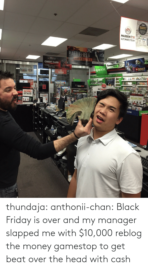 manager: thundaja: anthonii-chan:  Black Friday is over and my manager slapped me with $10,000   reblog the money gamestop to get beat over the head with cash