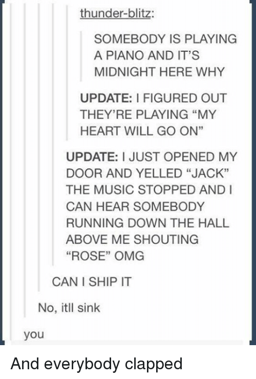 """blitz: thunder-blitz:  SOMEBODY IS PLAYING  A PIANO AND IT'S  MIDNIGHT HERE WHY  UPDATE: FIGURED OUT  THEY'RE PLAYING """"MY  HEART WILL GO ON""""  UPDATE: I JUST OPENED MY  DOOR AND YELLED """"JACK""""  THE MUSIC STOPPED AND I  CAN HEAR SOMEBODY  RUNNING DOWN THE HALL  ABOVE ME SHOUTING  """"ROSE"""" OMG  CAN I SHIP IT  No, itll sink  you And everybody clapped"""