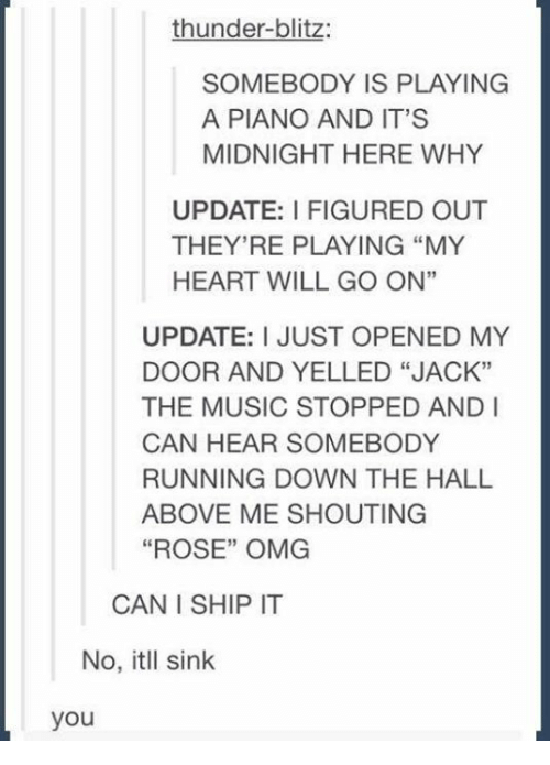"""blitz: thunder-blitz:  SOMEBODY IS PLAYING  A PIANO AND IT'S  MIDNIGHT HERE WHY  UPDATE: I FIGURED OUT  THEY'RE PLAYING """"MY  HEART WILL GO ON""""  UPDATE: I JUST OPENED MY  DOOR AND YELLED """"JACK""""  THE MUSIC STOPPED AND I  CAN HEAR SOMEBODY  RUNNING DOWN THE HALL  ABOVE ME SHOUTING  """"ROSE"""" OMG  CAN I SHIP IT  No, itll sink  you"""