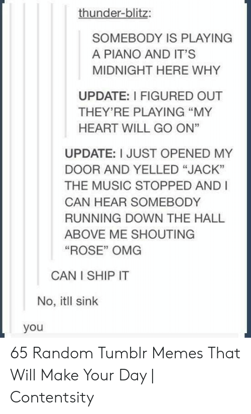 "Memes, Music, and Omg: thunder-blitz:  SOMEBODY IS PLAYING  A PIANO AND IT'S  MIDNIGHT HERE WHY  UPDATE: I FIGURED OUT  THEY'RE PLAYING ""MY  HEART WILL GO ON""  UPDATE: I JUST OPENED MY  DOOR AND YELLED ""JACK""  THE MUSIC STOPPED AND I  CAN HEAR SOMEBODY  RUNNING DOWN THE HALL  ABOVE ME SHOUTING  ""ROSE"" OMG  CAN I SHIP IT  No, itll sink  you 65 Random Tumblr Memes That Will Make Your Day 