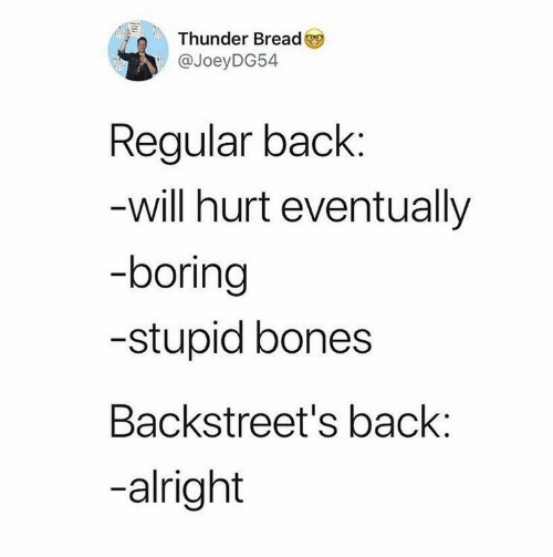 thunder: Thunder Bread  @JoeyDG54  Regular back:  -will hurt eventually  -boring  -stupid bones  Backstreet's back:  -alright