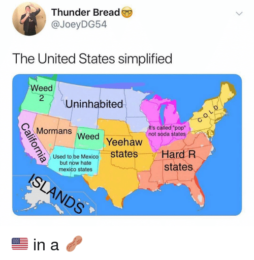 "Ironic, Pop, and Soda: Thunder Bread  @JoeyDG54  The United States simplified  Weed  Uninhabited  Mormans Weed  It's called ""pop""  not soda states  Yeehaw  states  Hard R  states  Used to be Mexico  but now hate  mexico states  6% 🇺🇸 in a 🥜"