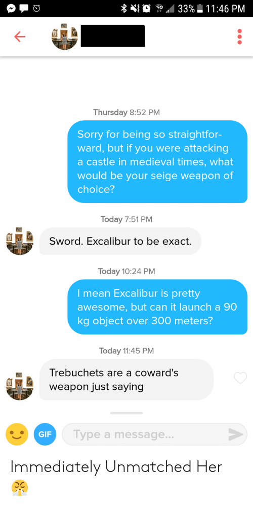 Sorry, Mean, and Today: Thursday 8:52 PM  Sorry for being so straightfor-  ward, but if you were attacking  a castle in medieval times, what  would be your seige weapon of  choice?  Today 7:51 PM  Sword. Excalibur to be exact.  Today 10:24 PM  I mean Excalibur is pretty  awesome, but can it launch a 90  kg object over 300 meters?  Today 11:45 PM  Trebuchets are a coward's  weapon just saying  a Type a message  GIP Immediately Unmatched Her 😤