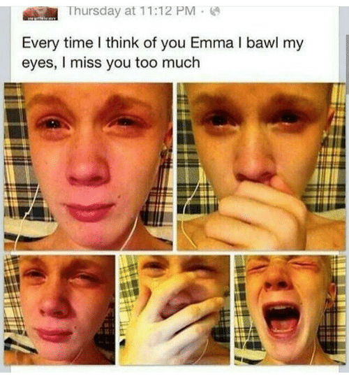Miss You Too: |  Thursday at 11:12 PM  ;  Every time l think of you Emma I bawl my  eyes, I miss you too much
