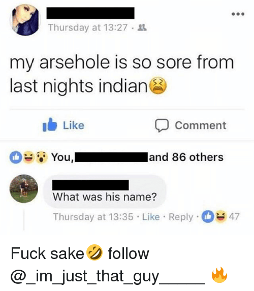 Fuck, Indian, and British: Thursday at 13:27 .  my arsehole is so sore from  last nights indian  ib Like  Comment  ; You,I  and 86 others  What was his name?  Thursday at 13:35 Like Reply 3 47 Fuck sake🤣 follow @_im_just_that_guy_____ 🔥