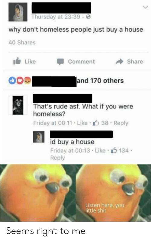 thursday: Thursday at 23:39  why don't homeless people just buy a house  40 Shares  Like  Comment  Share  and 170 others  That's rude asf. What if you were  homeless?  Friday at 00:11. Like 38  Reply  id buy a house  Friday at 00:13 Like 134  Reply  Listen here, you  little shit Seems right to me