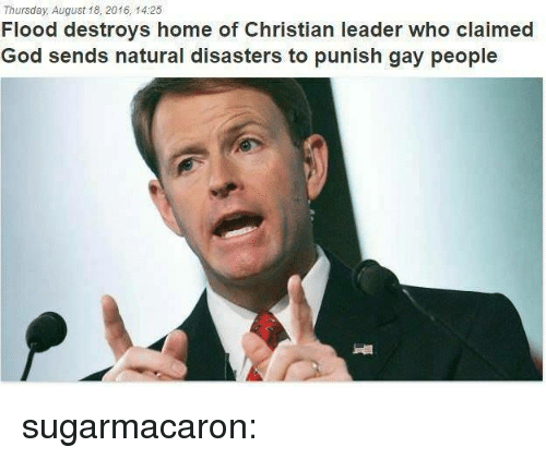 natural disasters: Thursday, August 18, 2016, 14:25  Flood destroys home of Christian leader who claimed  God sends natural disasters to punish gay people sugarmacaron: