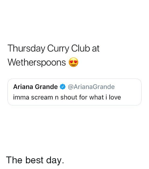 arianagrande: Thursday Curry Club at  Wetherspoons  Ariana Grande @ArianaGrande  imma scream n shout for what i love The best day.