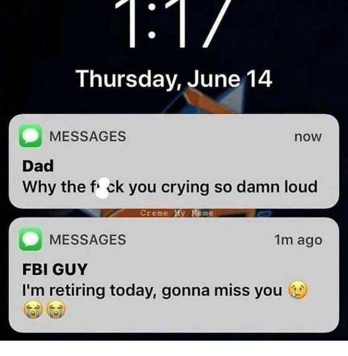 Crying, Dad, and Fbi: Thursday, June 14  MESSAGES  now  Dad  Why the f ck you crying so damn loud  Creme My Meme  MESSAGES  FBI GUY  I'm retiring today, gonna miss you  1m ago