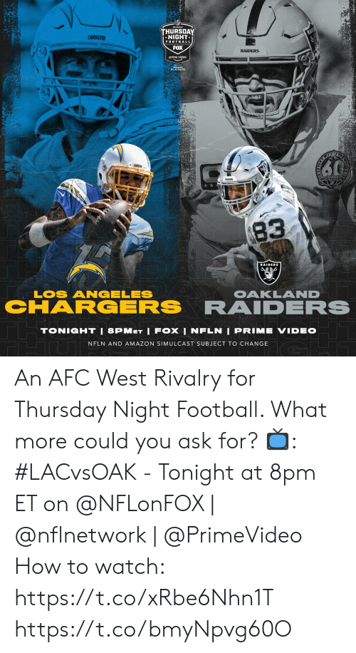 Amazon, Football, and Memes: THURSDAY  NIGHT  CHARGERS  TRAD  FOOTBALL  FOX  RAIDERS  prime video  PLATINUM  EQR  60  FRAIDE  83  RAIDERS  LOS ANGELES  CHARGERS  OAKLAND  RAIDERS  TONIGHT | 8PMET LFOXI NFLN I PRIME VIDEO  NFLN AND AMAZON SIMULCAST SUBJECT TO CHANGE  D A An AFC West Rivalry for Thursday Night Football. What more could you ask for?  📺: #LACvsOAK - Tonight at 8pm ET on @NFLonFOX | @nflnetwork | @PrimeVideo How to watch: https://t.co/xRbe6Nhn1T https://t.co/bmyNpvg60O