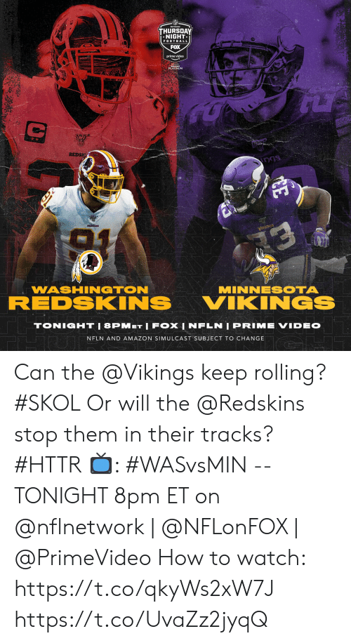 washington: THURSDAY  *NIGHT  FOOTBALL  FOX  prime video  PLATINUM  REDS  DGS  REDSKINS  уiкіnGs  13  WASHINGTON  MINNESOTA  REDSKINS  VIKINGS  TONIGHT|8PMET IFOX | NFLN | PRIME VIDEO  NFLN AND AMAZON SIMULCAST SUBJECT TO CHANGE  DJ/A  CE Can the @Vikings keep rolling? #SKOL Or will the @Redskins stop them in their tracks? #HTTR  📺: #WASvsMIN -- TONIGHT 8pm ET on @nflnetwork | @NFLonFOX | @PrimeVideo  How to watch: https://t.co/qkyWs2xW7J https://t.co/UvaZz2jyqQ