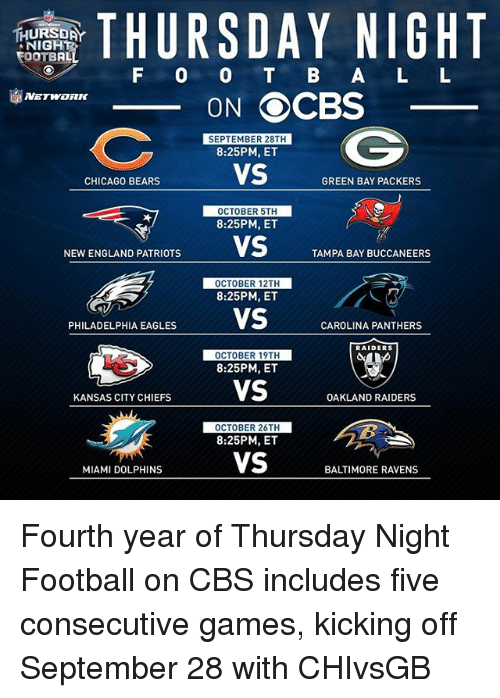 Miami Dolphins: THURSDAY NIGHT  TEOOTBAL  F O O B A L L  ON OCBS  SEPTEMBER 28TH  8:25PM, ET  VS  CHICAGO BEARS  GREEN BAY PACKERS  OCTOBER 5TH  8:25PM, ET  NEWENGLAND PATRIOTS  VS  TAMPA BAY BUCCANEERS  OCTOBER 12TH  8:25PM, ET  PHILADELPHIA EAGLES  VS  CAROLINA PANTHERS  RAIDERS  OCTOBER 19TH  8:25PM, ET  VS  KANSAS CITY CHIEFS  OAKLAND RAIDERS  OCTOBER 26TH  8:25PM, ET  VS  MIAMI DOLPHINS  BALTIMORE RAVENS Fourth year of Thursday Night Football on CBS includes five consecutive games, kicking off September 28 with CHIvsGB