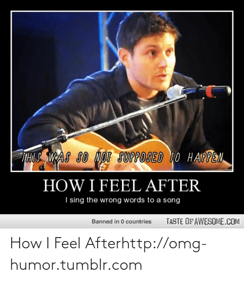 Taste Of Awesome: THUS WAS SO NOI SUPPOSED T0 H APPEN  HOW I FEEL AFTER  I sing the wrong words to a song  TASTE OF AWESOME.COM  Banned in 0 countries How I Feel Afterhttp://omg-humor.tumblr.com