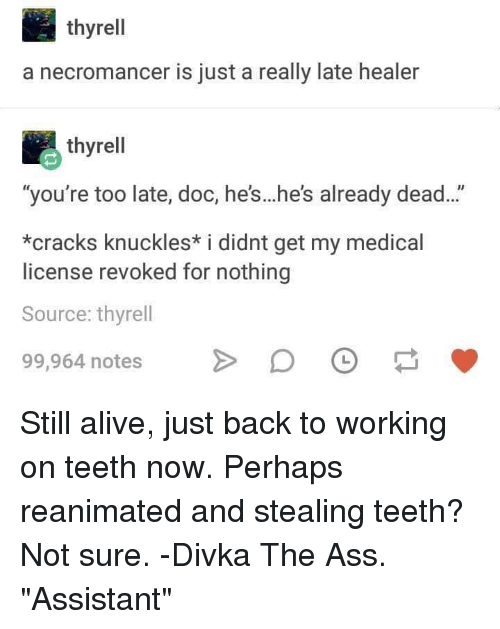 """Alive, Ass, and DnD: thyrell  a necromancer is just a really late healer  thyrell  """"you're too late, doc, he's...he's already dead...""""  *cracks knuckles* i didnt get my medical  license revoked for nothing  Source: thyrell  99,964 notesDO Still alive, just back to working on teeth now. Perhaps reanimated and stealing teeth? Not sure. -Divka The Ass. """"Assistant"""""""