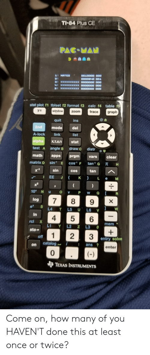 Zoom, Apps, and Calc: TI-84 Plus CE  PAC-MAN  MATE  stat plot f1 tblset f2 format f3 calc f4 table f5  yE  window  graph  trace  ZOom  quit  ins  2nd  mode  del  A-lock  link  list  alpha  X,T,0,n  stat  test A  angle B  draw C  distr  math  apps  prgm  clear  vars  matrix D  sin E cos F  tan1 G T H  sin  tan  COS  J  EE  K }  L e  х  10x N u  O V  P W  Q  R  log  7  8  9  ex  1  L4  W  T L5 U L6 V  In  5  6  rcl X  mem  L1 Y L2 Z L3  sto  1  2  off  entry solve  catalog i  ans?  on  enter  0  ()  TEXAS INSTRUMENTS  X  .  41 Come on, how many of you HAVEN'T done this at least once or twice?