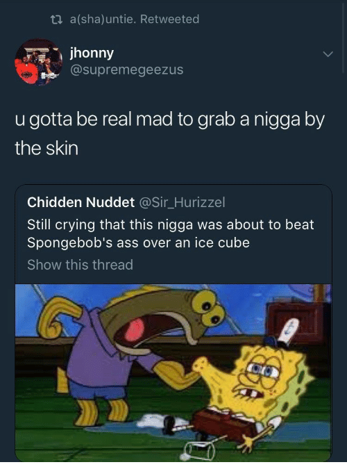Ice Cube: ti a(sha)untie. Retweeted  jhonny  @supremegeezus  u gotta be real mad to grab a nigga by  the skin  Chidden Nuddet @Sir_Hurizzel  Still crying that this nigga was about to beat  Spongebob's ass over an ice cube  Show this thread