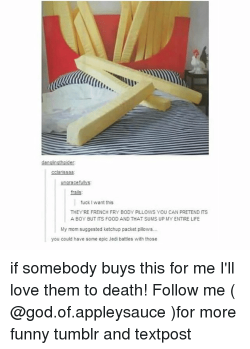 me illness: ti  danglngthoider  cclarssa8  frals  fuckI want this  THEYRE FRENCH FRY BODY PILLOWS YOU CAN PRETEND ITS  A BOY BUT ITS FOOD AND THAT SUMS UP MY ENTIRE LIFE  My mom suggested ketchup packet pllows  you could have some epic Jedi battles with those if somebody buys this for me I'll love them to death! Follow me ( @god.of.appleysauce )for more funny tumblr and textpost