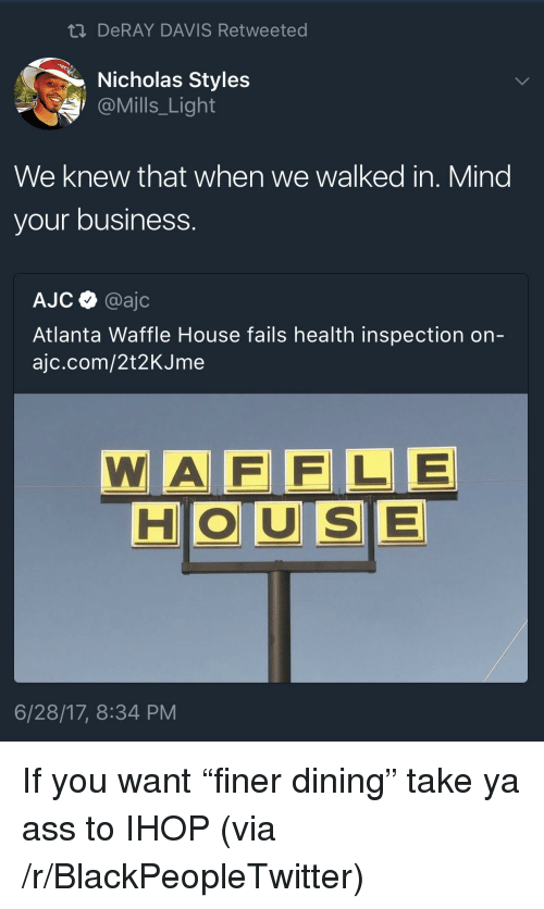 Ass, Blackpeopletwitter, and DeRay Davis: ti DeRAY DAVIS Retweeted  Nicholas Styles  @Mills_Light  We knew that when we walked in. Mind  your business.  AJC @ajc  Atlanta Waffle House fails health inspection on-  ajc.com/2t2KJme  WA F FLE  HOUSE  6/28/17, 8:34 PM <p>If you want &ldquo;finer dining&rdquo; take ya ass to IHOP (via /r/BlackPeopleTwitter)</p>