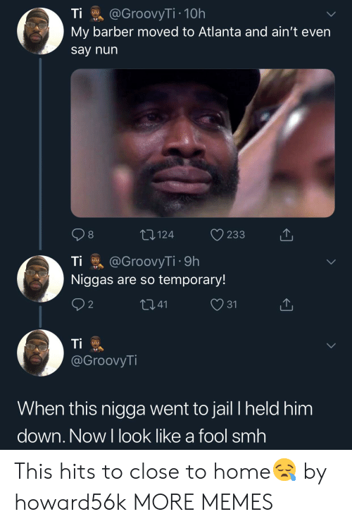 Closeness: Ti @GroovyT.. 10h  My barber moved to Atlanta and ain't even  say nun  8  124  233  山  Tİ @GroovyT. . 9h  Niggas are so temporary!  41  31  @GroovyTi  When this nigga went to jail l held him  down, Now l look like a fool smh This hits to close to home😪 by howard56k MORE MEMES