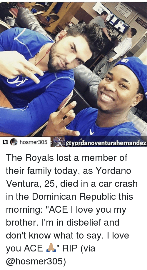 "Car Crashing: ti hosmer305  PAA Gayordanoventurahernandez The Royals lost a member of their family today, as Yordano Ventura, 25, died in a car crash in the Dominican Republic this morning: ""ACE I love you my brother. I'm in disbelief and don't know what to say. I love you ACE 🙏🏽"" RIP (via @hosmer305)"