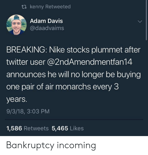 Nike, Twitter, and Bankruptcy: ti kenny Retweeted  Adam Davis  @daadvaims  BREAKING: Nike stocks plummet after  twitter user @2ndAmendmentfan14  announces he will no longer be buying  one pair of air monarchs every 3  years.  9/3/18, 3:03 PM  1,586 Retweets 5,465 Likes Bankruptcy incoming