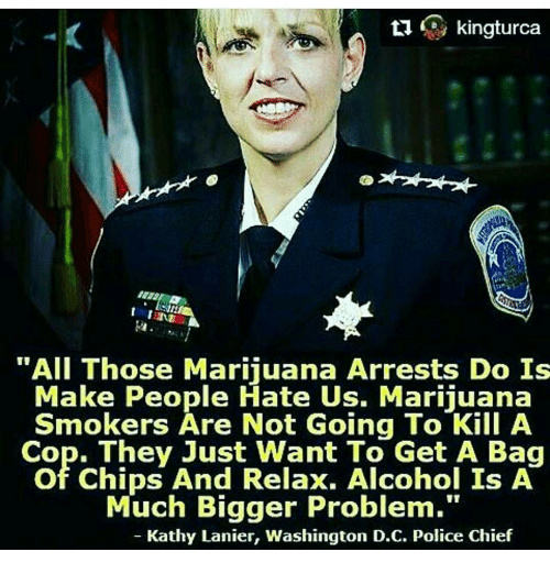 "kathi: ti  kingturca  ""All Those Marijuana Arrests Do Is  Make People Hate Us. Marijuana  Smokers Are Not Going To Kill A  Cop. They Just Want To Get A Bag  of Chips And Relax. Alcohol Is A  Much Bigger Problem.""  Kathy Lanier, Washington D.C. Police Chief"
