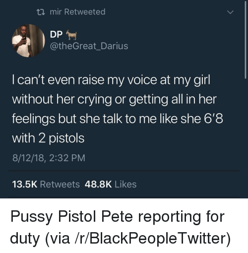 Blackpeopletwitter, Crying, and Pussy: ti mir Retweeted  @theGreat_Darius  I can't even raise my voice at my girl  without her crying or getting all in her  feelings but she talk to me like she 6'8  with 2 pistols  8/12/18, 2:32 PM  13.5K Retweets 48.8K Likes Pussy Pistol Pete reporting for duty (via /r/BlackPeopleTwitter)