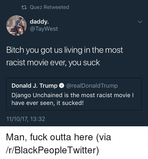 Django Unchained: ti Quez Retweeted  daddy.  @ TayWest  pa  Bitch you got us living in the most  racist movie ever, you suck  Donald J. Trump @realDonaldTrump  Django Unchained is the most racist movie l  have ever seen, it sucked!  11/10/17, 13:32 <p>Man, fuck outta here (via /r/BlackPeopleTwitter)</p>