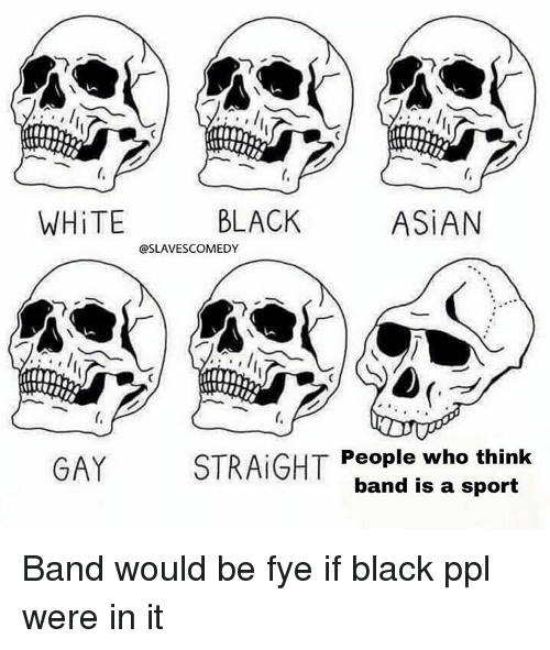 black asian: ti  WHİTE  BLACK  ASİAN  @SLAVESCOMEDY  GAY  STRAIGHT  People who think  band is a sport Band would be fye if black ppl were in it