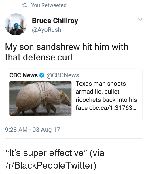 Blackpeopletwitter, News, and Texas: ti You Retweeted  Bruce Chillroy  @AyoRush  My son sandshrew hit him with  that defense curl  CBC News Ф @CBCNews  Texas man shoots  armadillo, bullet  ricochets back into his  face cbc.ca/1.31763...  9:28 AM 03 Aug 17 <p>&ldquo;It&rsquo;s super effective&rdquo; (via /r/BlackPeopleTwitter)</p>