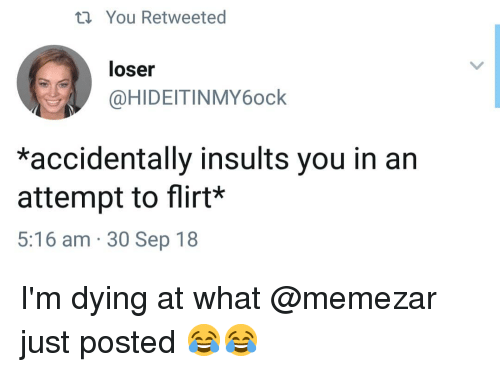 Memes, Insults, and 🤖: ti You Retweeted  loser  @HIDEITINMY6ock  *accidentally insults you in an  attempt to flirt*  5:16 am 30 Sep 18 I'm dying at what @memezar just posted 😂😂