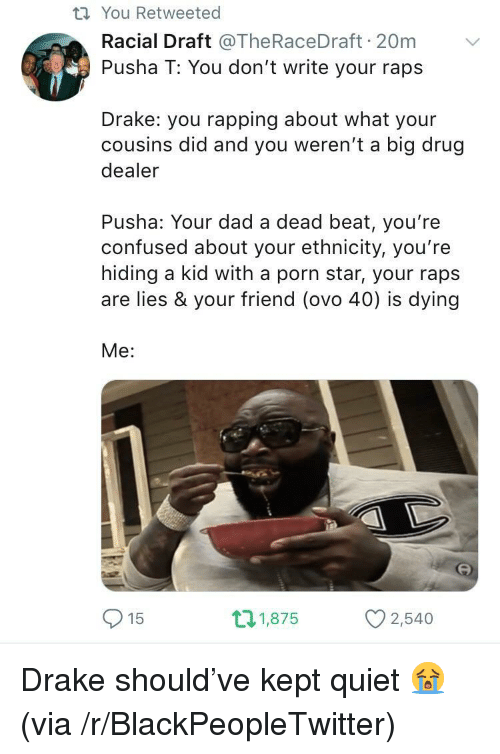 Blackpeopletwitter, Confused, and Dad: ti You Retweeted  Racial Draft @TheRaceDraft 20m  Pusha T: You don't write your raps  Drake: you rapping about what your  cousins did and you weren't a big drug  dealer  Pusha: Your dad a dead beat, you're  confused about your ethnicity, you're  hiding a kid with a porn star, your raps  are lies & your friend (ovo 40) is dying  Me:  15  21,875  2,540 <p>Drake should've kept quiet 😭 (via /r/BlackPeopleTwitter)</p>