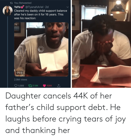 Child Support, Crying, and Been: ti You Retweeted  YaYa @TyanahAriel 2d  Cleared my daddy child support balance  after he's been on it for 16 years. This  was his reaction:  0:23  2.9M views  t21.8K  1,588  106K Daughter cancels 44K of her father's child support debt. He laughs before crying tears of joy and thanking her