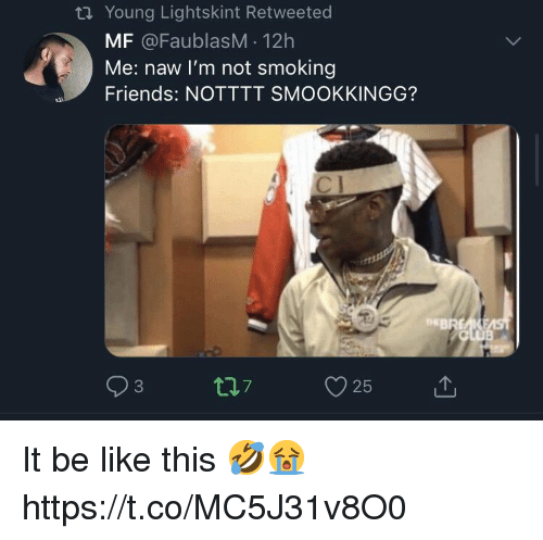 Be Like, Friends, and Smoking: ti Young Lightskint Retweeted  MF @FaublasM 12h  Me: naw l'm not smoking  Friends: NOTTTT SMOOKKINGG?  EBREAKE It be like this 🤣😭 https://t.co/MC5J31v8O0
