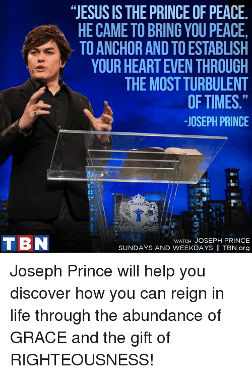 """Turbulent: TIBN  """"JESUS IS THE PRINCEOF PEACE  HE CAME TO BRING YOU PEACE,  TO ANCHOR AND TO ESTABLISH  YOUR HEARTEVEN THROUGH  THE MOST TURBULENT  OF TIMES.""""  JOSEPH PRINCE  WATCH JOSEPH PRINCE  SUNDAYS AND WEEKDAYS ITBN.org Joseph Prince will help you discover how you can reign in life through the abundance of GRACE and the gift of RIGHTEOUSNESS!"""