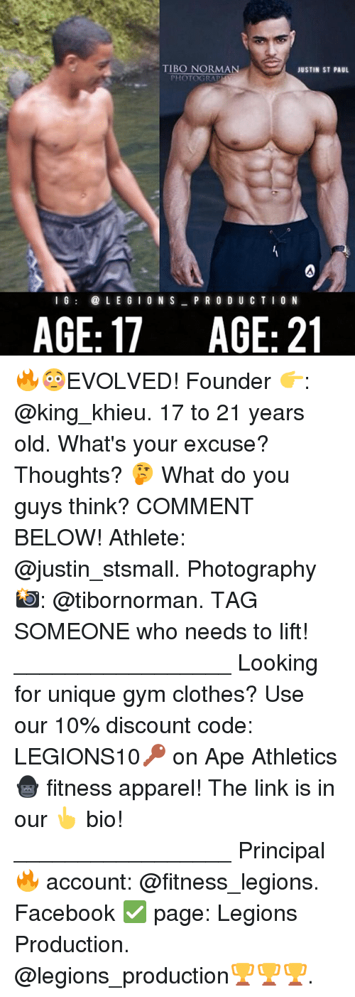 normans: TIBO NORMAN  JUSTIN ST PAUL  PHOTOGRA  I GL E G I 0 N S P R O D U C TIO N  AGE: 17  AGE: 21 🔥😳EVOLVED! Founder 👉: @king_khieu. 17 to 21 years old. What's your excuse? Thoughts? 🤔 What do you guys think? COMMENT BELOW! Athlete: @justin_stsmall. Photography 📸: @tibornorman. TAG SOMEONE who needs to lift! _________________ Looking for unique gym clothes? Use our 10% discount code: LEGIONS10🔑 on Ape Athletics 🦍 fitness apparel! The link is in our 👆 bio! _________________ Principal 🔥 account: @fitness_legions. Facebook ✅ page: Legions Production. @legions_production🏆🏆🏆.