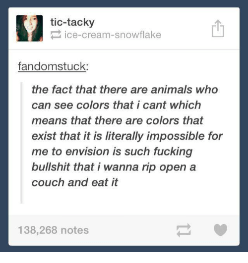 tacky: tic-tacky  ice-cream-snowflake  fandomstuck:  the fact that there are animals who  can see colors that i cant which  means that there are colors that  exist that it is literally impossible for  me to envision is such fucking  bullshit that i wanna rip open a  couch and eat it  138,268 notes