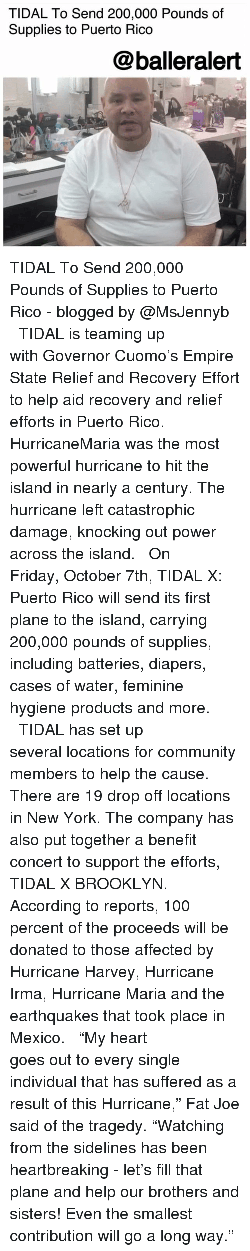 """the hurricane: TIDAL To Send 200,000 Pounds of  Supplies to Puerto Rico  @balleralert TIDAL To Send 200,000 Pounds of Supplies to Puerto Rico - blogged by @MsJennyb ⠀⠀⠀⠀⠀⠀⠀ ⠀⠀⠀⠀⠀⠀⠀ TIDAL is teaming up with Governor Cuomo's Empire State Relief and Recovery Effort to help aid recovery and relief efforts in Puerto Rico. ⠀⠀⠀⠀⠀⠀⠀ ⠀⠀⠀⠀⠀⠀⠀ HurricaneMaria was the most powerful hurricane to hit the island in nearly a century. The hurricane left catastrophic damage, knocking out power across the island. ⠀⠀⠀⠀⠀⠀⠀ ⠀⠀⠀⠀⠀⠀⠀ On Friday, October 7th, TIDAL X: Puerto Rico will send its first plane to the island, carrying 200,000 pounds of supplies, including batteries, diapers, cases of water, feminine hygiene products and more. ⠀⠀⠀⠀⠀⠀⠀ ⠀⠀⠀⠀⠀⠀⠀ TIDAL has set up several locations for community members to help the cause. There are 19 drop off locations in New York. The company has also put together a benefit concert to support the efforts, TIDAL X BROOKLYN. According to reports, 100 percent of the proceeds will be donated to those affected by Hurricane Harvey, Hurricane Irma, Hurricane Maria and the earthquakes that took place in Mexico. ⠀⠀⠀⠀⠀⠀⠀ ⠀⠀⠀⠀⠀⠀⠀ """"My heart goes out to every single individual that has suffered as a result of this Hurricane,"""" Fat Joe said of the tragedy. """"Watching from the sidelines has been heartbreaking - let's fill that plane and help our brothers and sisters! Even the smallest contribution will go a long way."""""""