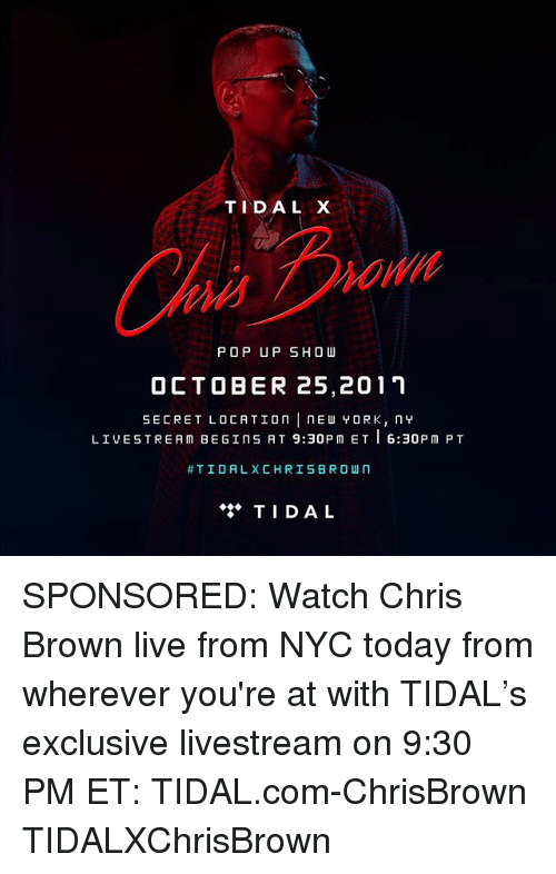 Tidal: TIDAL X  Ch  POP UP SHOW  OCTOBER 25,2011  SECRET LOCATIOn nE YORK, n  LIVESTREAM BEGINS AT 9:30PM ET6:30PM PT  #TIDAL)( C H R I S BROWN  TIDAL SPONSORED: Watch Chris Brown live from NYC today from wherever you're at with TIDAL's exclusive livestream on 9:30 PM ET: TIDAL.com-ChrisBrown TIDALXChrisBrown