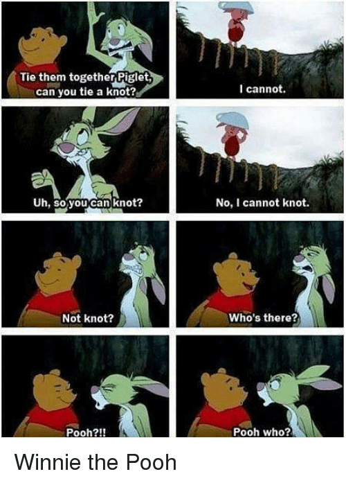 Memes, Winnie the Pooh, and 🤖: Tie them together Piglet,  can you tie a knot?  I cannot.  Uh, soryoucan knot?  No, I cannot knot.  Not knot?  Who's there?  Pooh?!!  Pooh who? Winnie the Pooh