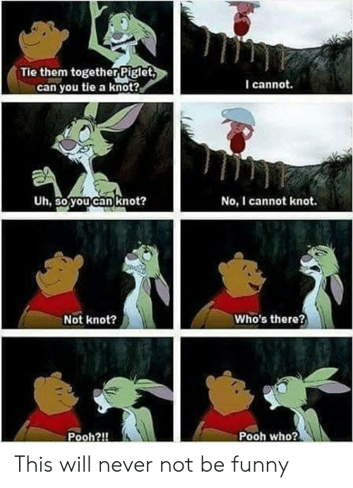 Funny, Never, and Who: Tie them together Piglet  can you tie a knot?  I cannot.  Uh, So youcan knot?  No, I cannot knot.  Not knot?  Who's there?  Pooh?!  Pooh who? This will never not be funny