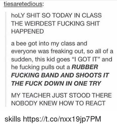 """Fucking, Shit, and Teacher: tiesaretedious:  hoLY SHIT SO TODAY IN CLASS  THE WEIRDEST FUCKING SHIT  HAPPENED  a bee got into my class and  everyone was freaking out, so all of a  sudden, this kid goes """"I GOT IT"""" and  he fucking pulls out a RUBBER  FUCKING BAND AND SHOOTS IT  THE FUCK DOWN IN ONE TRY  MY TEACHER JUST STOOD THERE  NOBODY KNEW HOW TO REACT skills https://t.co/nxx19jp7PM"""