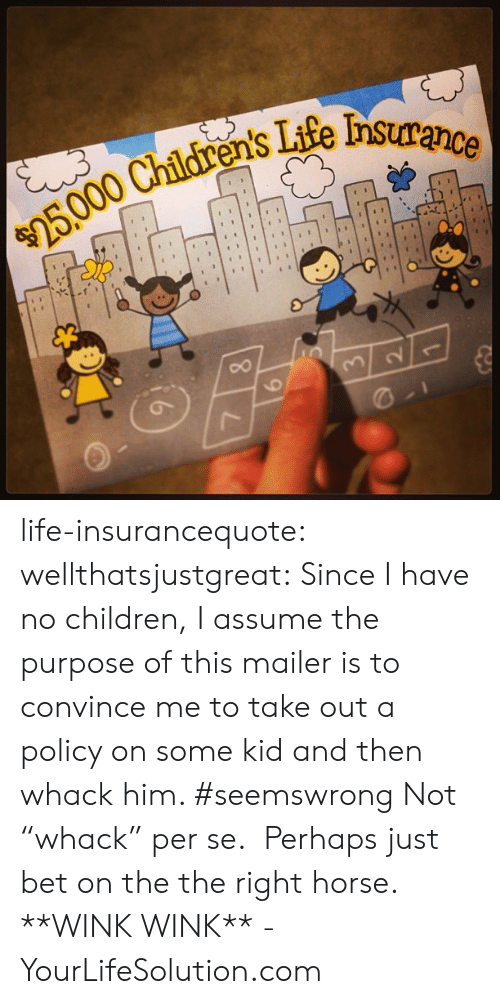 """No Children: Tife nsurance  ens life-insurancequote: wellthatsjustgreat:  Since I have no children, I assume the purpose of this mailer is to convince me to take out a policy on some kid and then whack him. #seemswrong   Not """"whack"""" per se. Perhaps just bet on the the right horse. **WINK WINK** -YourLifeSolution.com"""