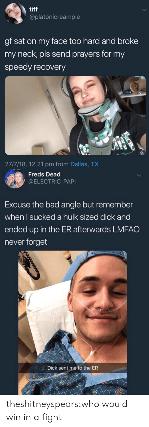 tiff: tiff  @platonicreampie  gf sat on my face too hard and broke  my neck, pls send prayers for my  speedy recovery  27/7/18, 12:21 pm from Dallas, TX   Freds Dead  @ELECTRIC_PAPI  Excuse the bad angle but remember  when l sucked a hulk sized dick and  ended up in the ER afterwards LMFAO  never forget  Dick sent me to the ER theshitneyspears:who would win in a fight