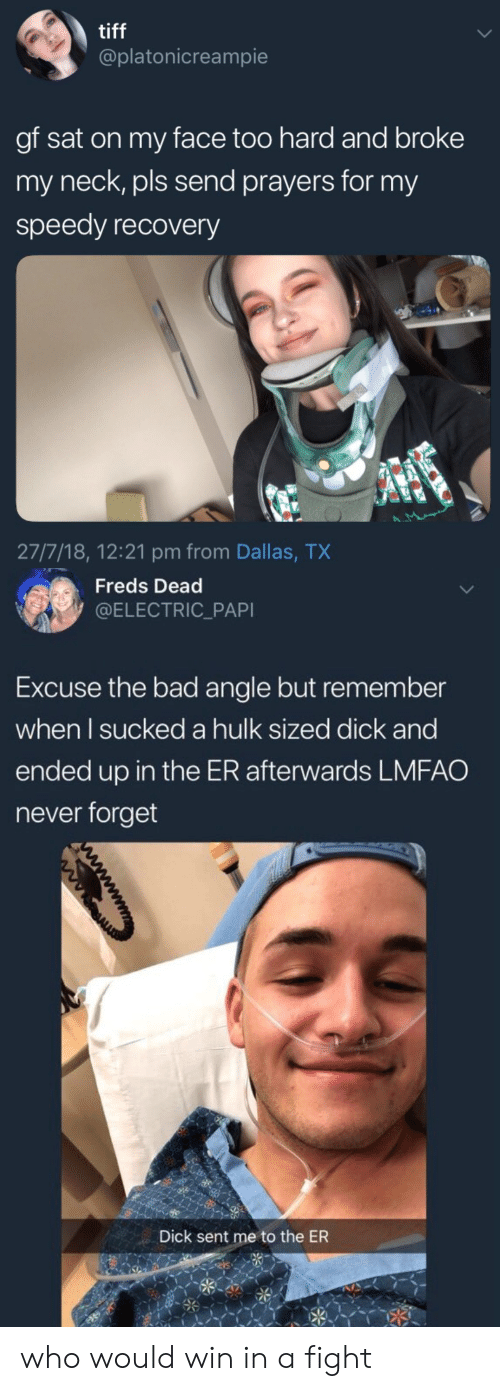 tiff: tiff  @platonicreampie  gf sat on my face too hard and broke  my neck, pls send prayers for my  speedy recovery  27/7/18, 12:21 pm from Dallas, TX   Freds Dead  @ELECTRIC_PAPI  Excuse the bad angle but remember  when l sucked a hulk sized dick and  ended up in the ER afterwards LMFAO  never forget  Dick sent me to the ER who would win in a fight