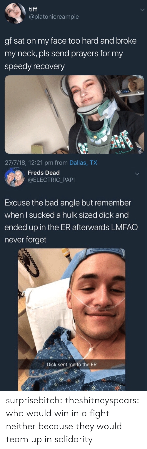 tiff: tiff  @platonicreampie  gf sat on my face too hard and broke  my neck, pls send prayers for my  speedy recovery  27/7/18, 12:21 pm from Dallas, TX   Freds Dead  @ELECTRIC_PAPI  Excuse the bad angle but remember  when l sucked a hulk sized dick and  ended up in the ER afterwards LMFAO  never forget  Dick sent me to the ER surprisebitch:  theshitneyspears: who would win in a fight neither because they would team up in solidarity